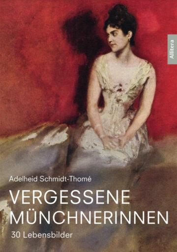 Buchcover Vergessene Münchnerinnen - Die Schriftstellerin Adelheid Schmidt-Thomé rettet 30 Frauen vor dem Vergessen